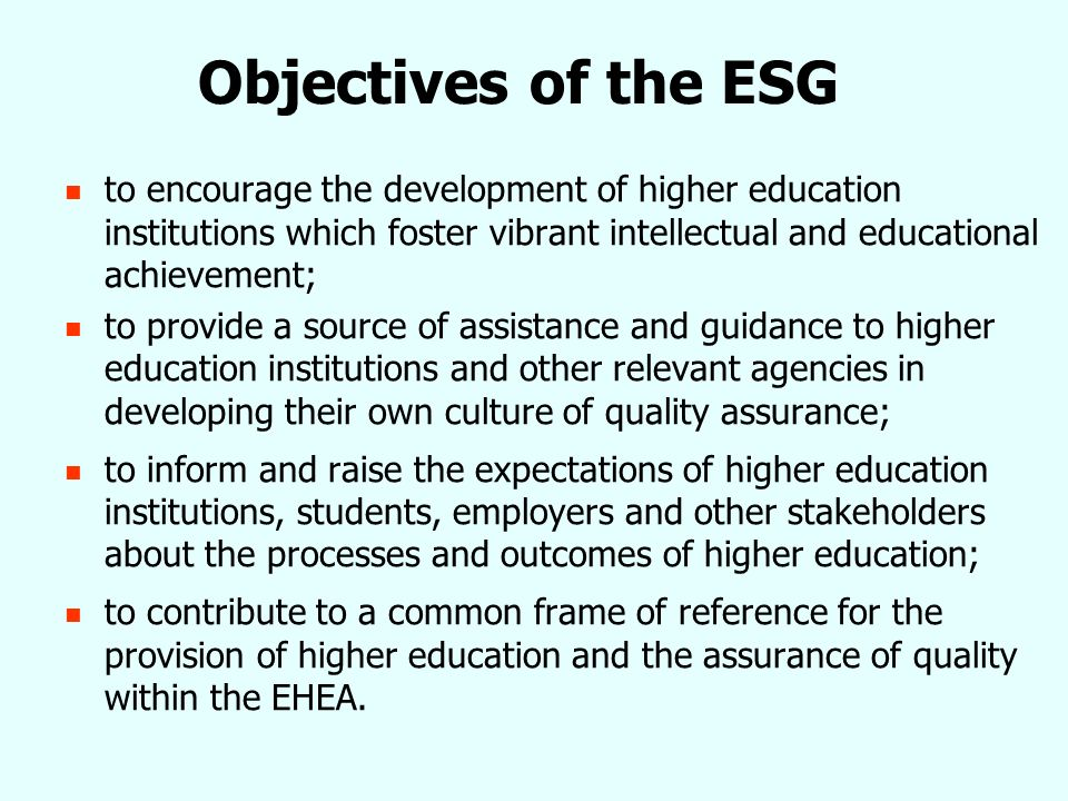 Objectives of the ESG to encourage the development of higher education institutions which foster vibrant intellectual and educational achievement; to