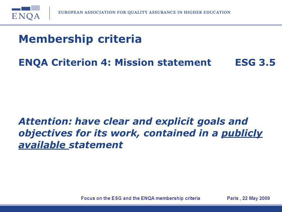 Membership criteria ENQA Criterion 4: Mission statement ESG 3.5 Attention: have clear and explicit goals and objectives for its work, contained in a publicly available statement Focus on the ESG and the ENQA membership criteria Paris, 22 May 2009