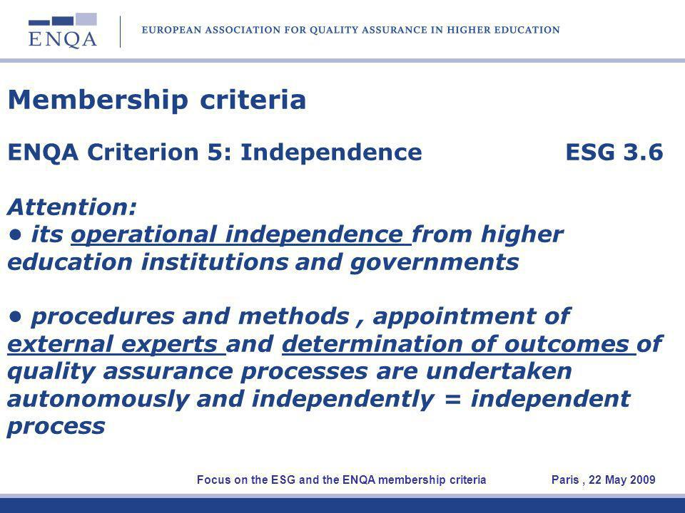 Membership criteria ENQA Criterion 5: Independence ESG 3.6 Attention: its operational independence from higher education institutions and governments procedures and methods, appointment of external experts and determination of outcomes of quality assurance processes are undertaken autonomously and independently = independent process Focus on the ESG and the ENQA membership criteria Paris, 22 May 2009