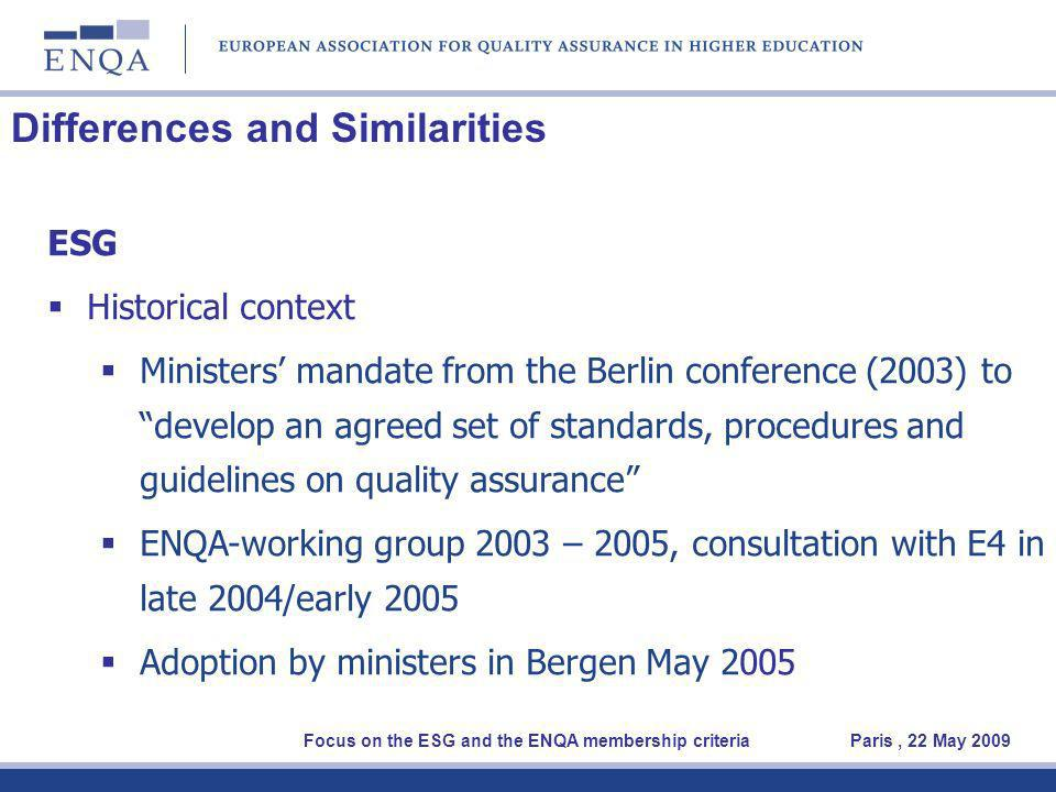 Differences and Similarities ESG Historical context Ministers mandate from the Berlin conference (2003) to develop an agreed set of standards, procedures and guidelines on quality assurance ENQA-working group 2003 – 2005, consultation with E4 in late 2004/early 2005 Adoption by ministers in Bergen May 2005 Focus on the ESG and the ENQA membership criteria Paris, 22 May 2009