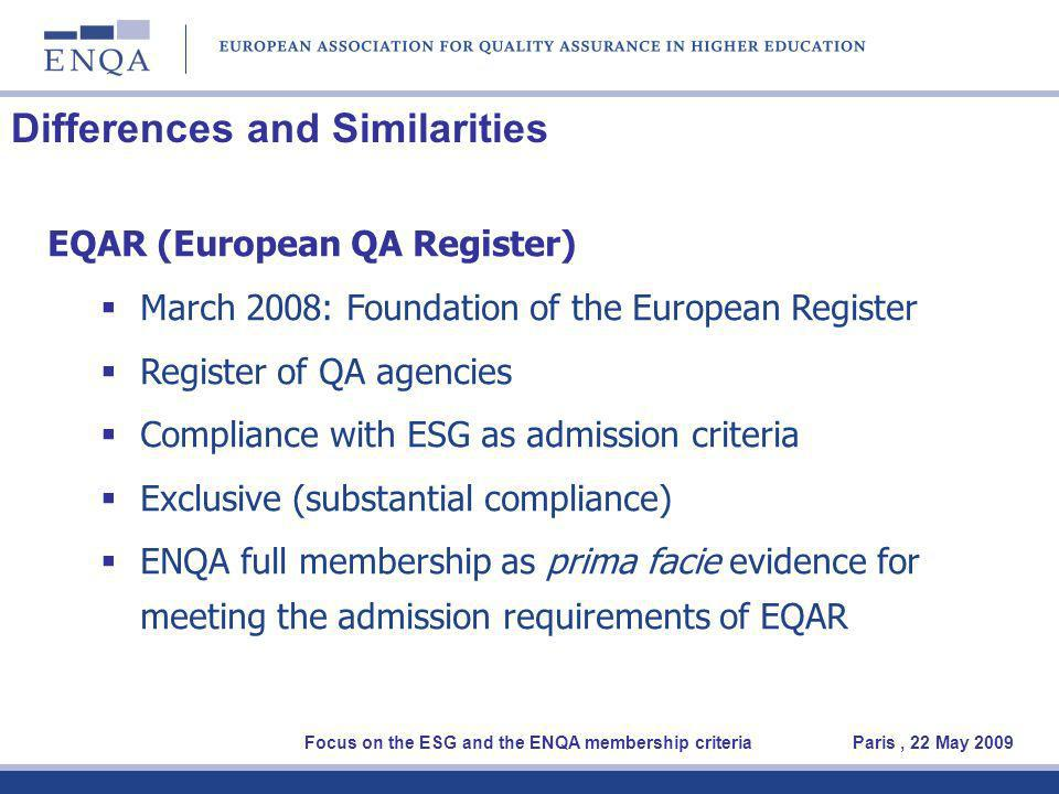 Differences and Similarities EQAR (European QA Register) March 2008: Foundation of the European Register Register of QA agencies Compliance with ESG as admission criteria Exclusive (substantial compliance) ENQA full membership as prima facie evidence for meeting the admission requirements of EQAR Focus on the ESG and the ENQA membership criteria Paris, 22 May 2009