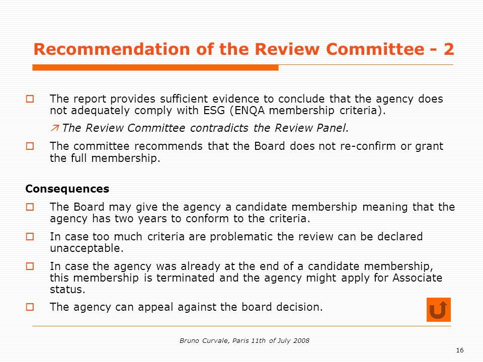16 Bruno Curvale, Paris 11th of July 2008 Recommendation of the Review Committee - 2 The report provides sufficient evidence to conclude that the agency does not adequately comply with ESG (ENQA membership criteria).