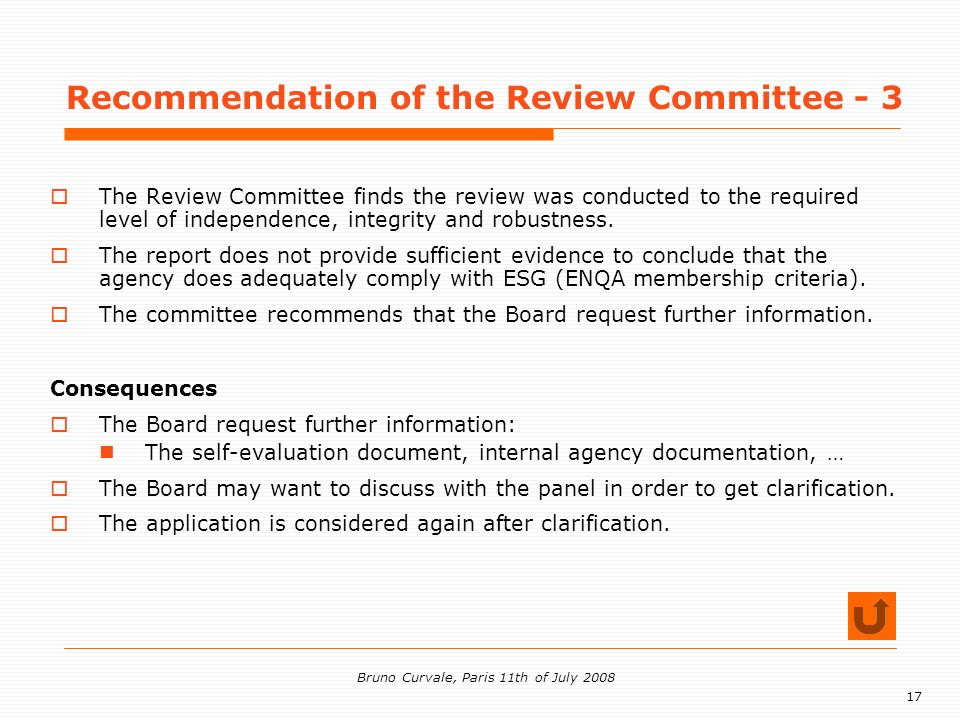 17 Bruno Curvale, Paris 11th of July 2008 Recommendation of the Review Committee - 3 The Review Committee finds the review was conducted to the required level of independence, integrity and robustness.