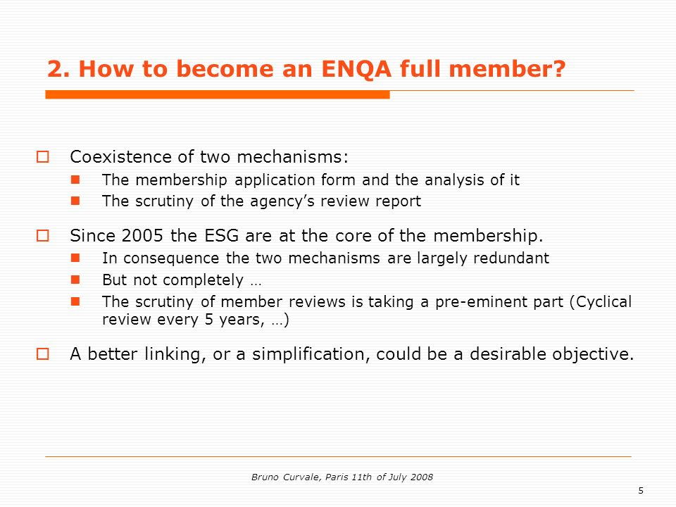 5 Bruno Curvale, Paris 11th of July 2008 Coexistence of two mechanisms: The membership application form and the analysis of it The scrutiny of the agencys review report Since 2005 the ESG are at the core of the membership.