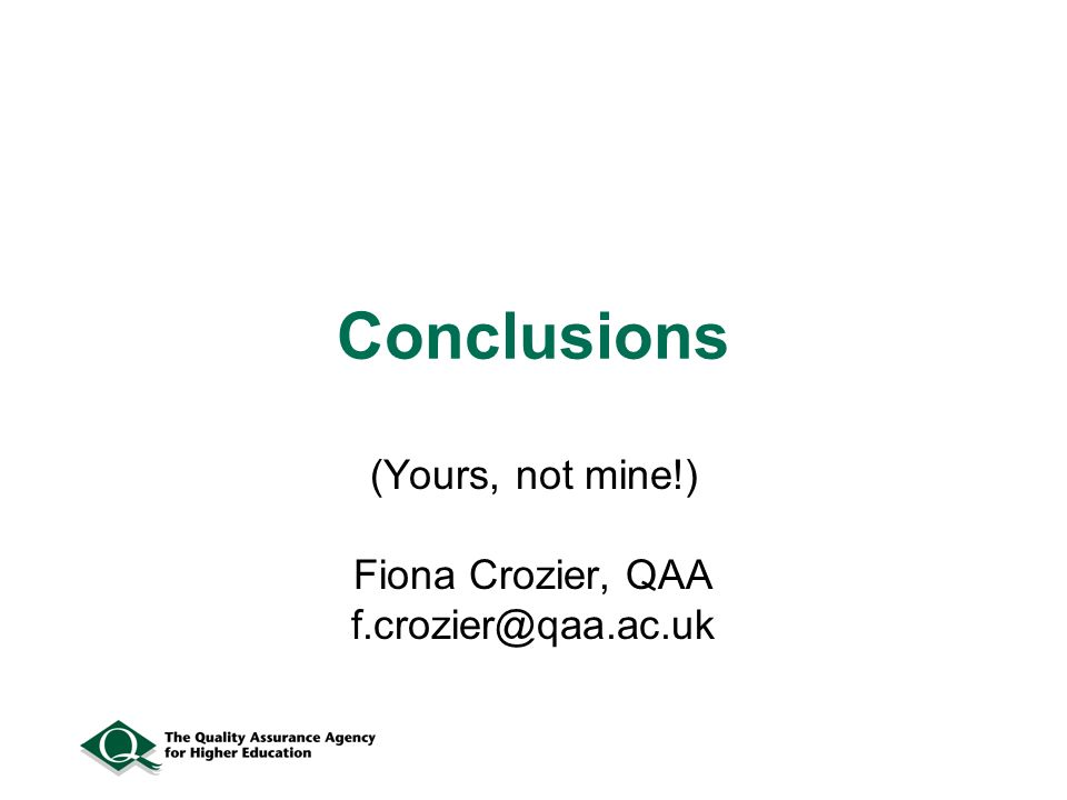 Conclusions (Yours, not mine!) Fiona Crozier, QAA f.crozier@qaa.ac.uk
