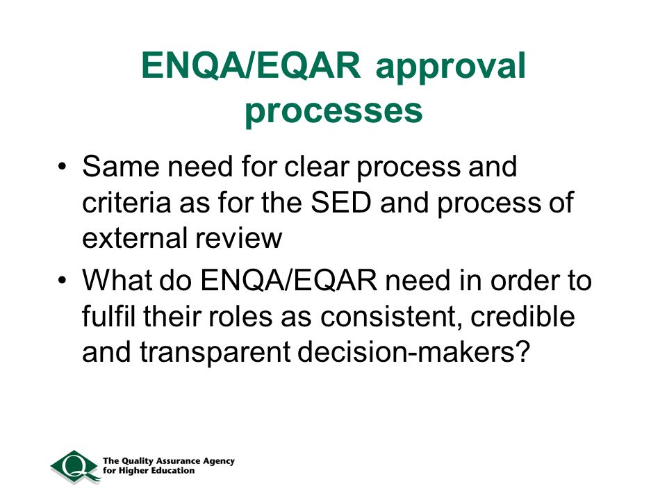 ENQA/EQAR approval processes Same need for clear process and criteria as for the SED and process of external review What do ENQA/EQAR need in order to fulfil their roles as consistent, credible and transparent decision-makers