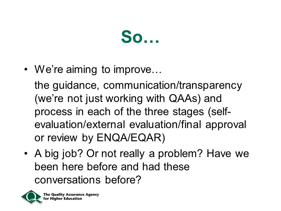 So… Were aiming to improve… the guidance, communication/transparency (were not just working with QAAs) and process in each of the three stages (self- evaluation/external evaluation/final approval or review by ENQA/EQAR) A big job.