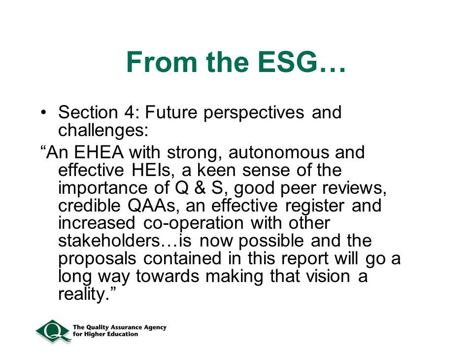 From the ESG… Section 4: Future perspectives and challenges: An EHEA with strong, autonomous and effective HEIs, a keen sense of the importance of Q & S, good peer reviews, credible QAAs, an effective register and increased co-operation with other stakeholders…is now possible and the proposals contained in this report will go a long way towards making that vision a reality.
