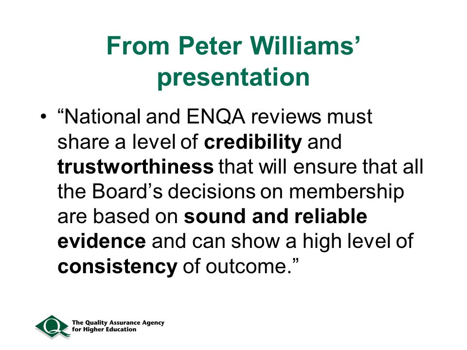 From Peter Williams presentation National and ENQA reviews must share a level of credibility and trustworthiness that will ensure that all the Boards decisions on membership are based on sound and reliable evidence and can show a high level of consistency of outcome.