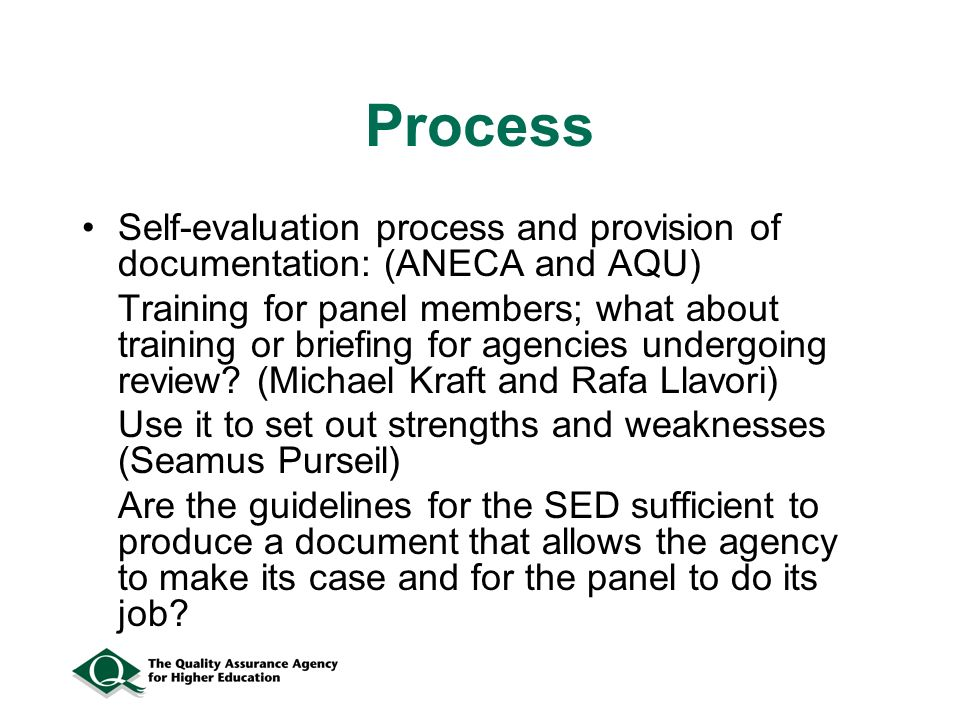 Process Self-evaluation process and provision of documentation: (ANECA and AQU) Training for panel members; what about training or briefing for agencies undergoing review.