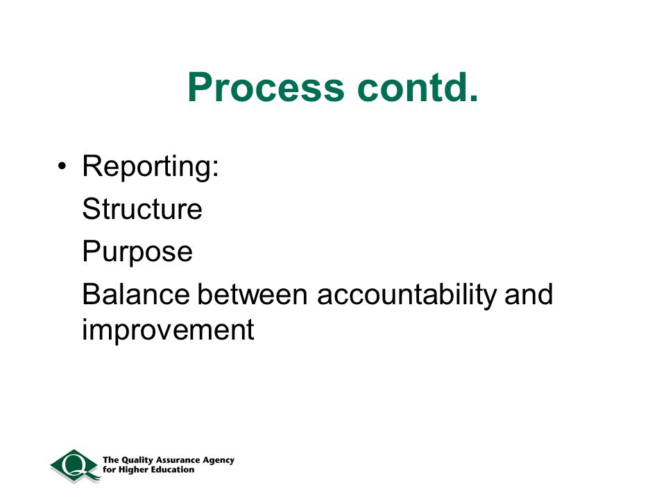 Process contd. Reporting: Structure Purpose Balance between accountability and improvement