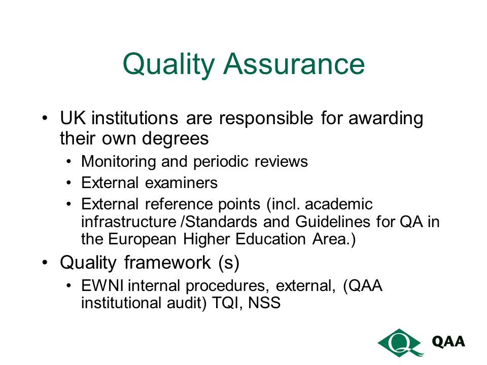 Quality Assurance UK institutions are responsible for awarding their own degrees Monitoring and periodic reviews External examiners External reference points (incl.