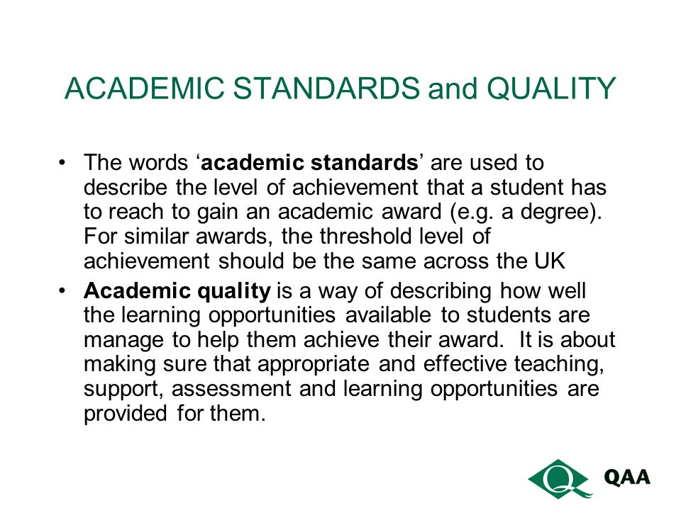ACADEMIC STANDARDS and QUALITY The words academic standards are used to describe the level of achievement that a student has to reach to gain an academic award (e.g.