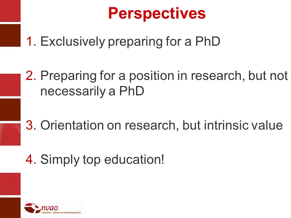 Perspectives 1.Exclusively preparing for a PhD 2.Preparing for a position in research, but not necessarily a PhD 3.Orientation on research, but intrinsic value 4.Simply top education!
