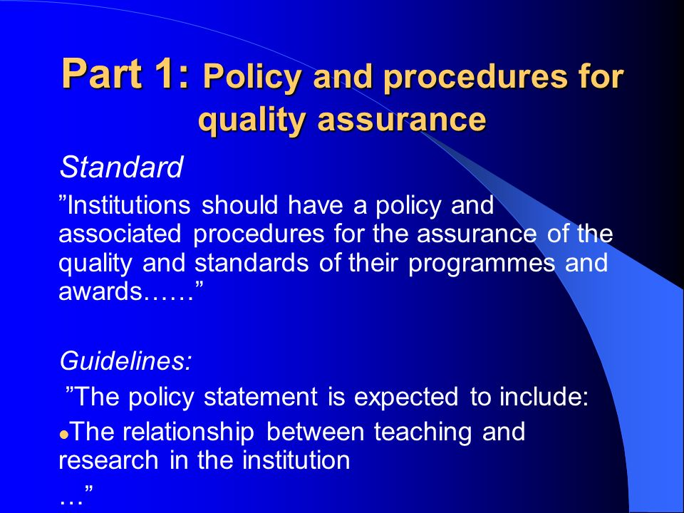 Part 1: Policy and procedures for quality assurance Standard Institutions should have a policy and associated procedures for the assurance of the quality and standards of their programmes and awards…… Guidelines: The policy statement is expected to include: The relationship between teaching and research in the institution …