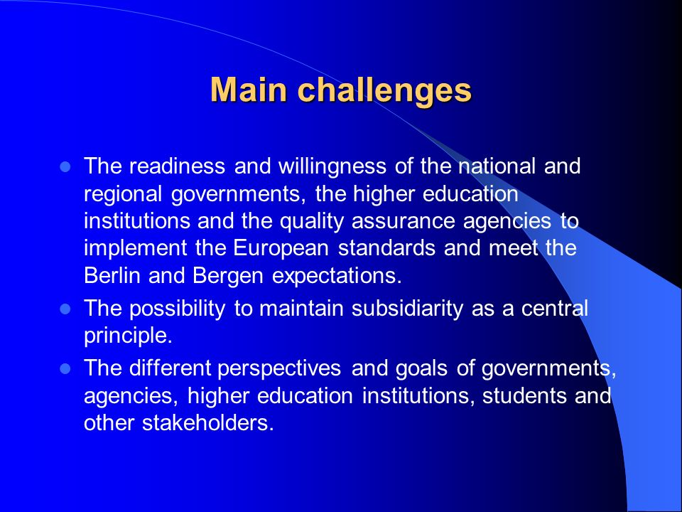Main challenges The readiness and willingness of the national and regional governments, the higher education institutions and the quality assurance agencies to implement the European standards and meet the Berlin and Bergen expectations.