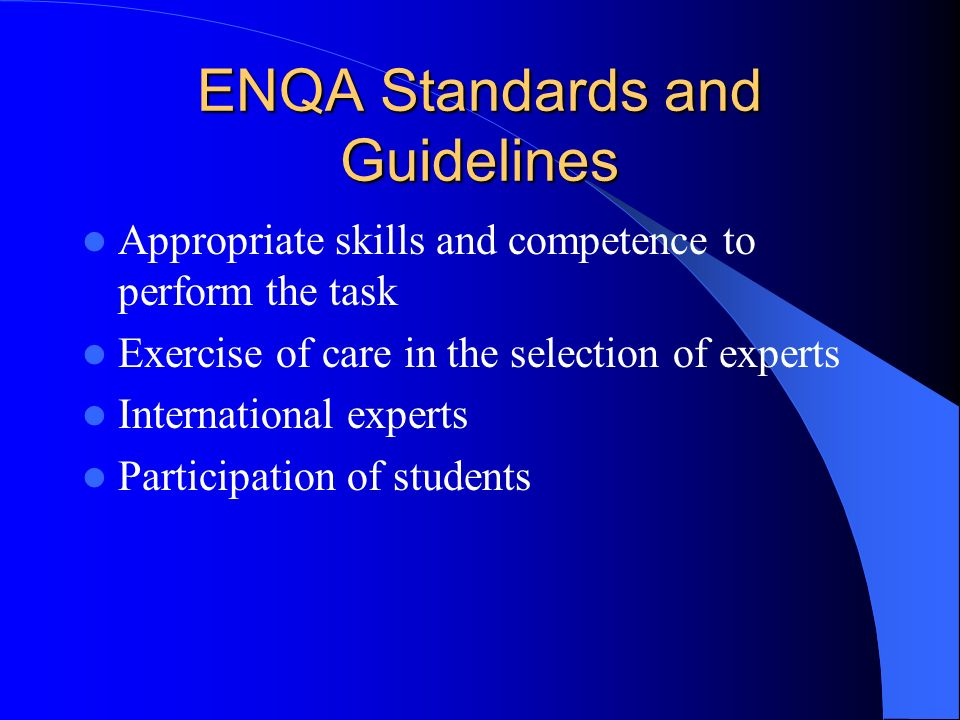 ENQA Standards and Guidelines Appropriate skills and competence to perform the task Exercise of care in the selection of experts International experts Participation of students