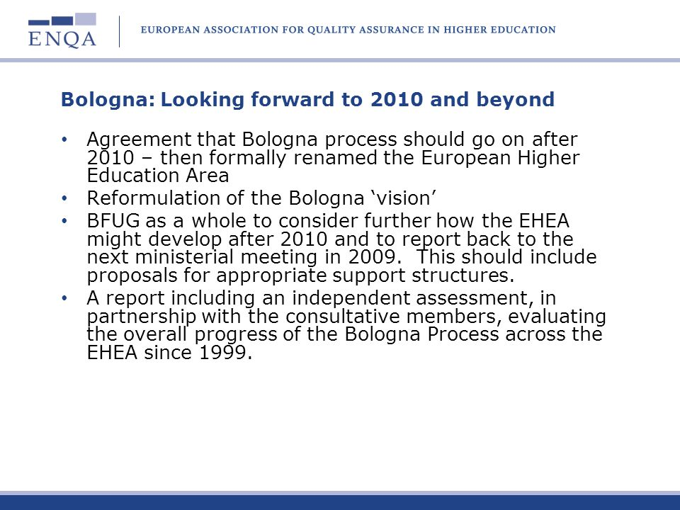 Bologna: Looking forward to 2010 and beyond Agreement that Bologna process should go on after 2010 – then formally renamed the European Higher Educati