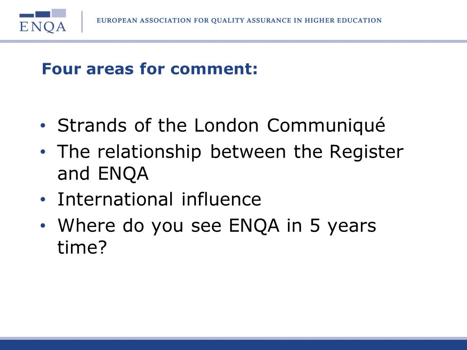 Four areas for comment: Strands of the London Communiqué The relationship between the Register and ENQA International influence Where do you see ENQA