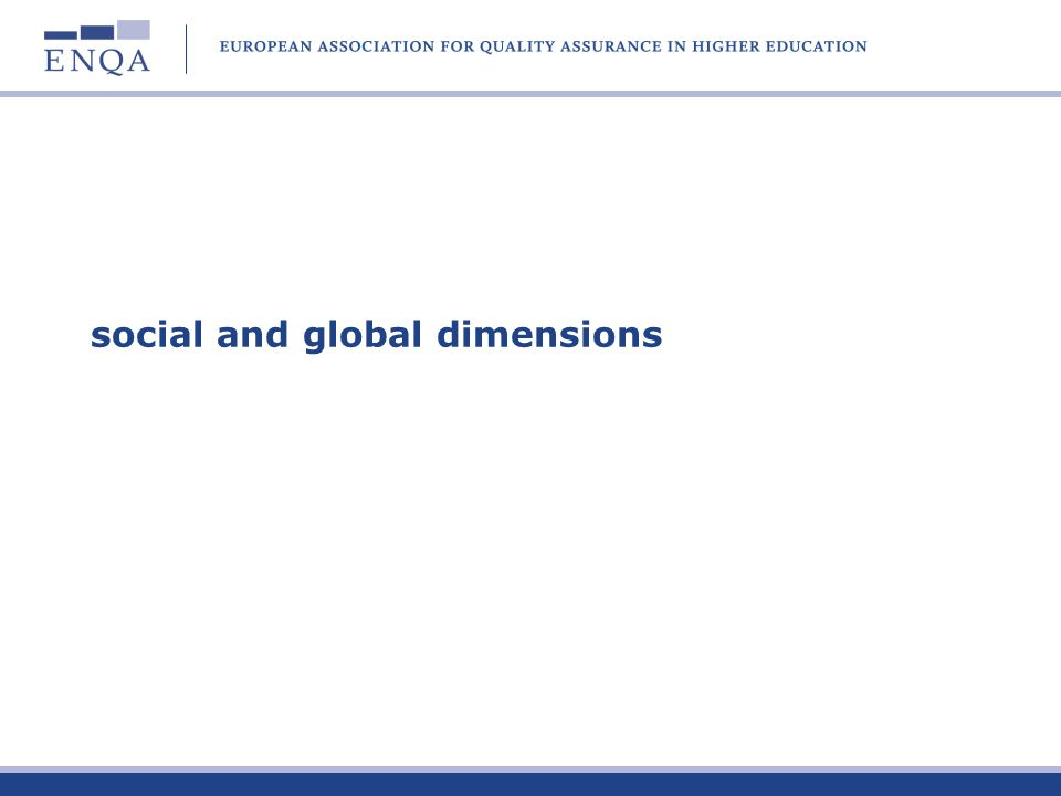 Social and global dimensions: QA aspects ENQA could look at specific areas of quality assurance: QA of social dimension Accessibility of HE QA of distance and transnational education, and e- learning Qualifications recognition (with ENIC/NARIC Networks) Greater interaction with regional QA networks (eg APQN, CRAC, RIACES)