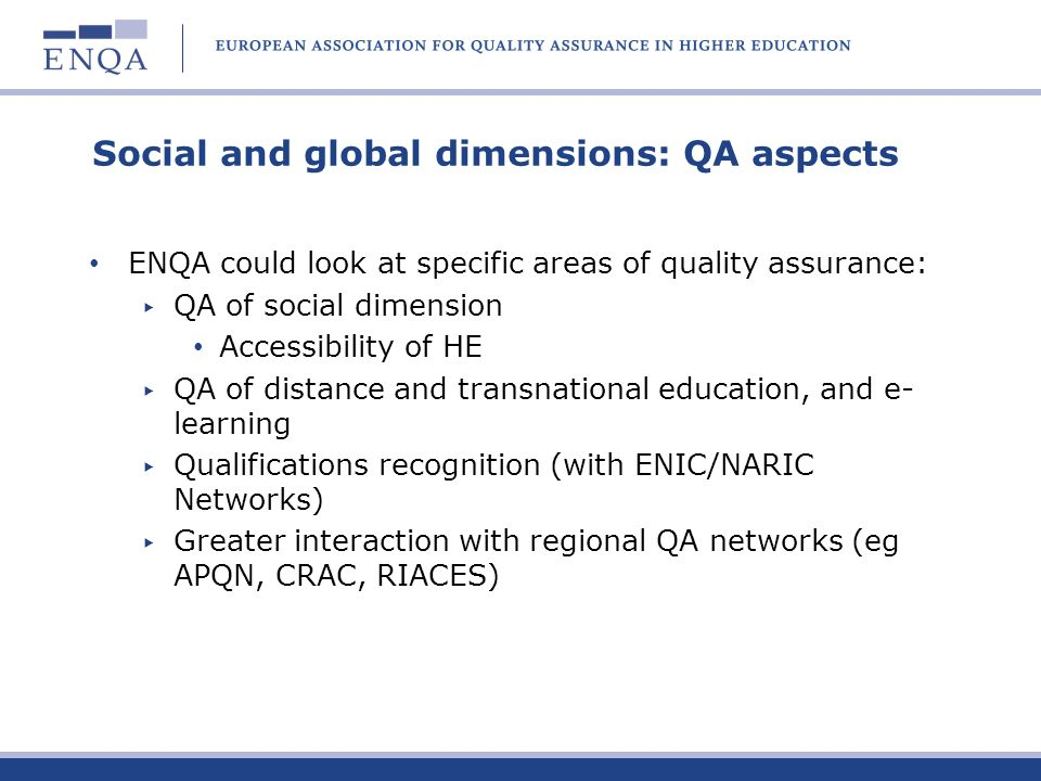 Social and global dimensions: QA aspects ENQA could look at specific areas of quality assurance: QA of social dimension Accessibility of HE QA of dist