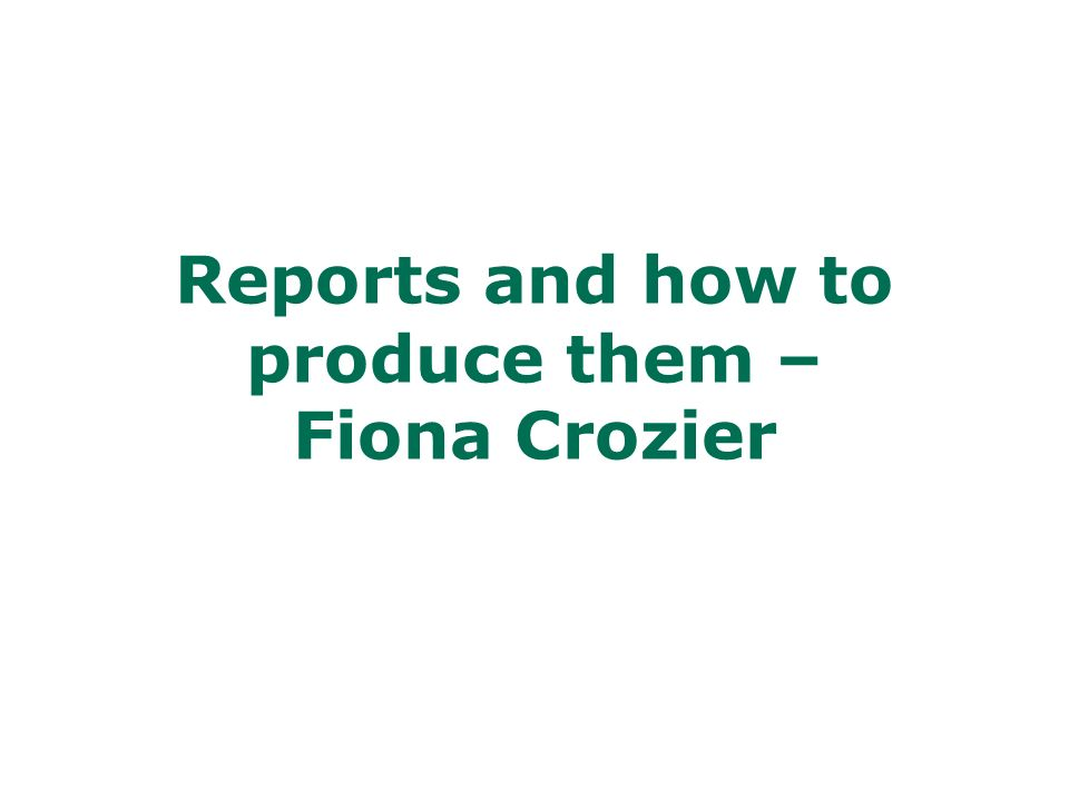Reports and how to produce them – Fiona Crozier
