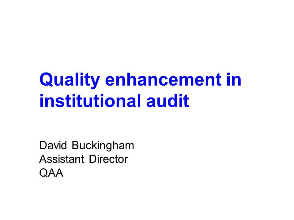 Quality enhancement in institutional audit David Buckingham Assistant Director QAA