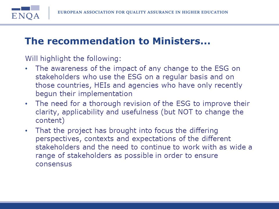 Agreed conclusions in the final report Generally agree with the ENQA conclusions plus: Clear evidence of the positive impact of the ESG on QA in the EHEA Essential to maintain the generic principle and to ensure that the ESG as widely applicable as possible Scope is generally appropriate but some encouragement to consider to what extent a revised ESG should reflect more overarching Bologna principles
