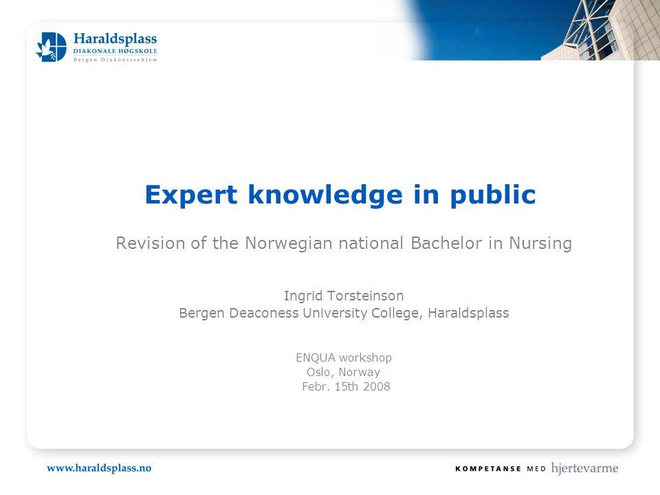 Expert knowledge in public Revision of the Norwegian national Bachelor in Nursing Ingrid Torsteinson Bergen Deaconess University College, Haraldsplass