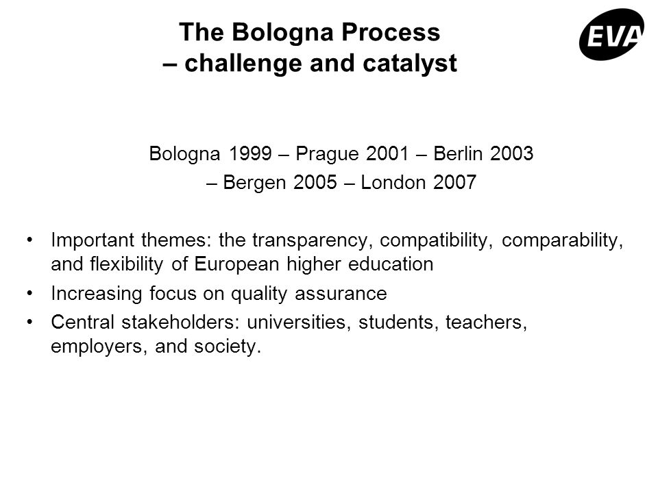 The Bologna Process – challenge and catalyst Bologna 1999 – Prague 2001 – Berlin 2003 – Bergen 2005 – London 2007 Important themes: the transparency,