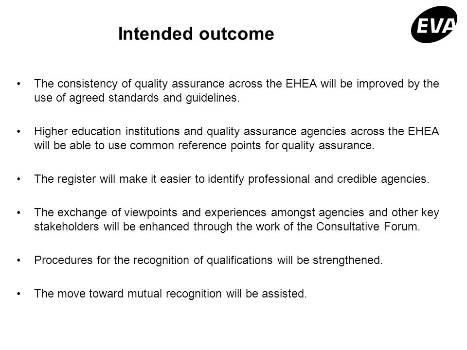 Intended outcome The consistency of quality assurance across the EHEA will be improved by the use of agreed standards and guidelines. Higher education