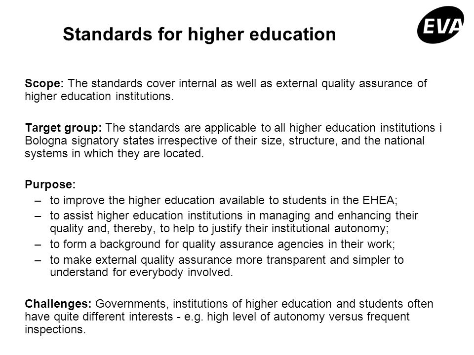 Standards for higher education Scope: The standards cover internal as well as external quality assurance of higher education institutions. Target grou