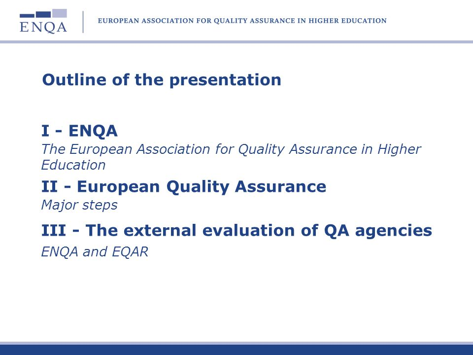 Outline of the presentation I - ENQA The European Association for Quality Assurance in Higher Education II - European Quality Assurance Major steps III - The external evaluation of QA agencies ENQA and EQAR