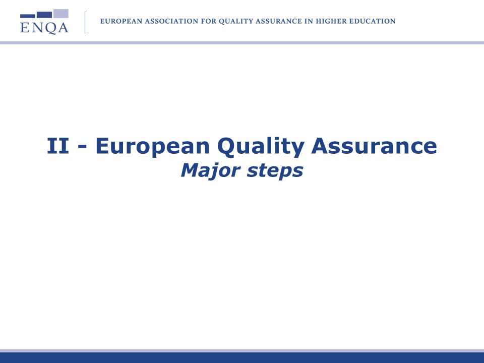 Bologna process and quality assurance developments 1999 Bologna 2001 Prague 2003 Berlin 2005 Bergen 2007 London European cooperation in quality assurance Primary responsibility of HE institutions for quality European Standards and Guidelines European Register EQAR Cooperation of QA agencies and HE institutions E4 Group 1998 Reco.