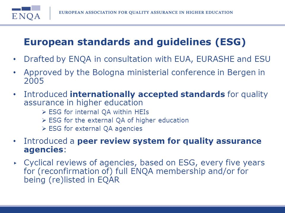 European Quality Assurance Register for Higher Education After the ministerial endorsement, a Register working group set up by E4 EQAR founded by the E4 Group as an association under Belgian Law on 4 March 2008 A web-based information tool (www.eqar.eu), list of QA agencies operating in Europe, containing basic informationwww.eqar.eu First applications received in September 2008 ENQA has nominated two representatives for the Register Committee as well as ESU, EURASHE and EUA ENQA has nominated one of the four members of the Executive Board and is thereby involved in the day-to-day management of the EQAR
