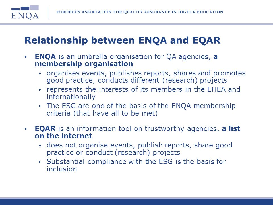 Relationship between ENQA and EQAR ENQA is an umbrella organisation for QA agencies, a membership organisation organises events, publishes reports, shares and promotes good practice, conducts different (research) projects represents the interests of its members in the EHEA and internationally The ESG are one of the basis of the ENQA membership criteria (that have all to be met) EQAR is an information tool on trustworthy agencies, a list on the internet does not organise events, publish reports, share good practice or conduct (research) projects Substantial compliance with the ESG is the basis for inclusion