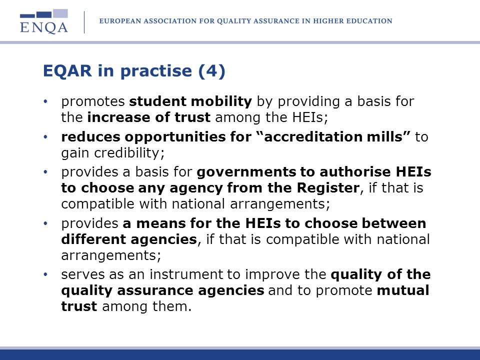 EQAR in practise (4) promotes student mobility by providing a basis for the increase of trust among the HEIs; reduces opportunities for accreditation