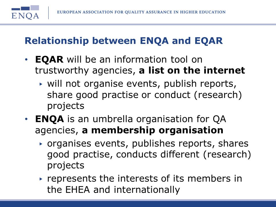 Relationship between ENQA and EQAR EQAR will be an information tool on trustworthy agencies, a list on the internet will not organise events, publish