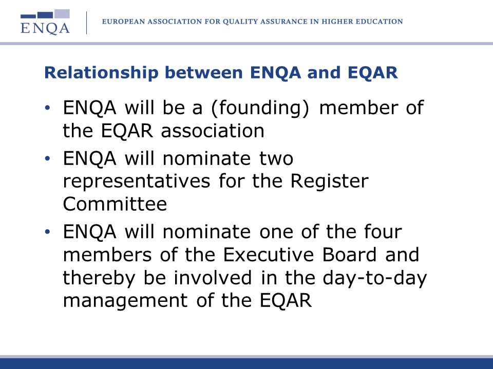 Relationship between ENQA and EQAR ENQA will be a (founding) member of the EQAR association ENQA will nominate two representatives for the Register Co