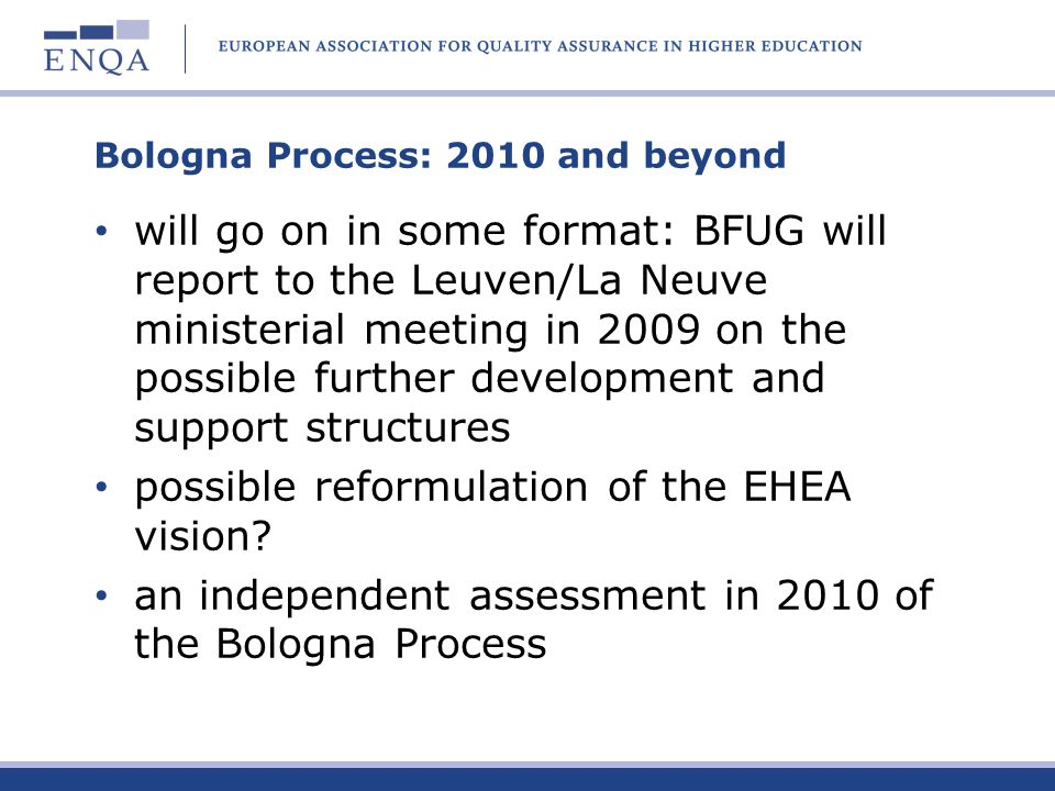 Bologna Process: 2010 and beyond will go on in some format: BFUG will report to the Leuven/La Neuve ministerial meeting in 2009 on the possible furthe