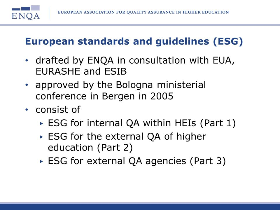 European standards and guidelines (ESG) drafted by ENQA in consultation with EUA, EURASHE and ESIB approved by the Bologna ministerial conference in B