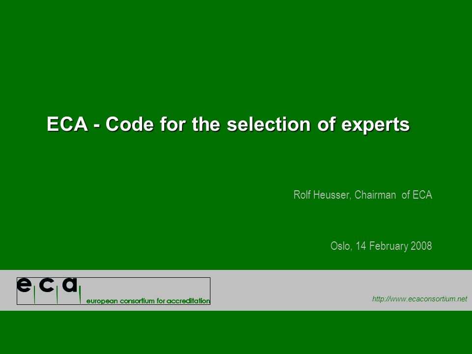 http://www.ecaconsortium.net ECA - Code for the selection of experts Rolf Heusser, Chairman of ECA Oslo, 14 February 2008