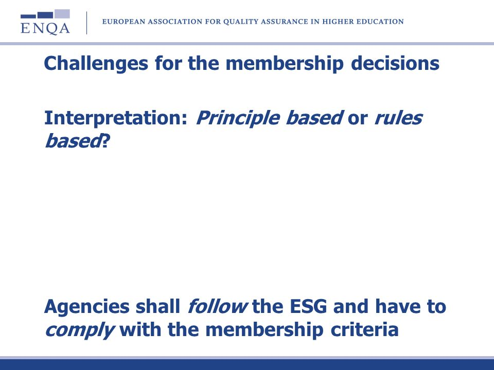 Challenges for the membership decisions Interpretation: Principle based or rules based? Agencies shall follow the ESG and have to comply with the memb