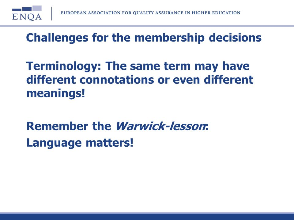Challenges for the membership decisions Terminology: The same term may have different connotations or even different meanings! Remember the Warwick-le