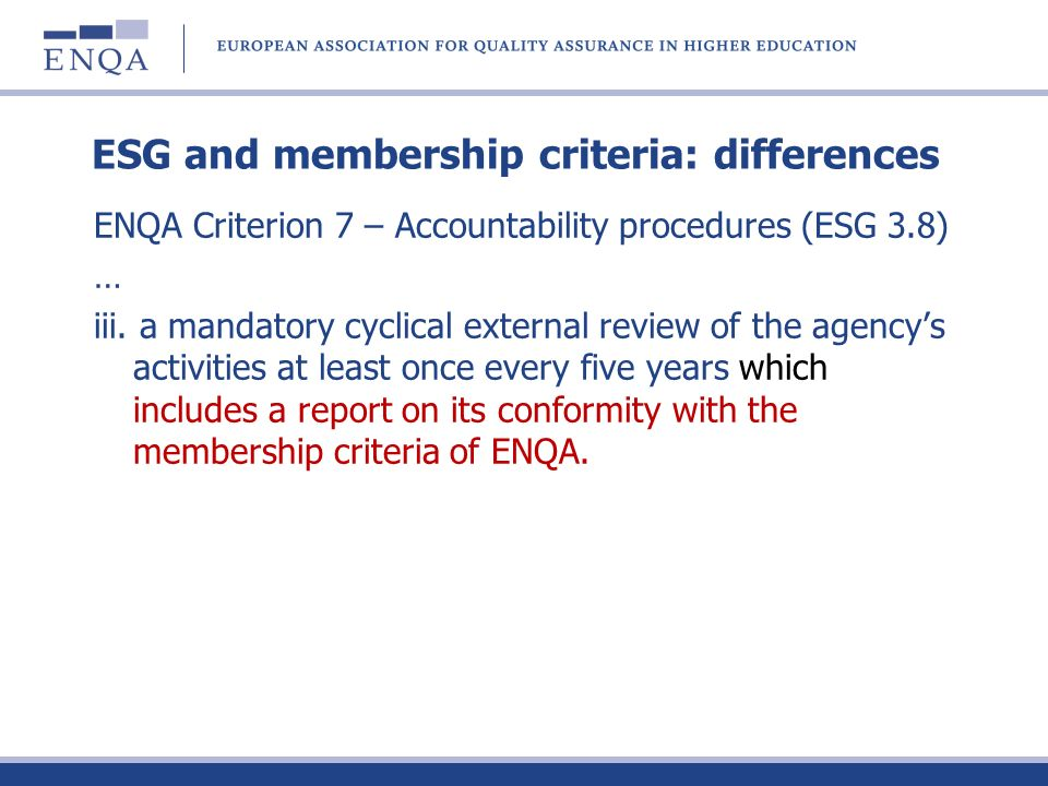 ESG and membership criteria: differences ENQA Criterion 7 – Accountability procedures (ESG 3.8) … iii. a mandatory cyclical external review of the age