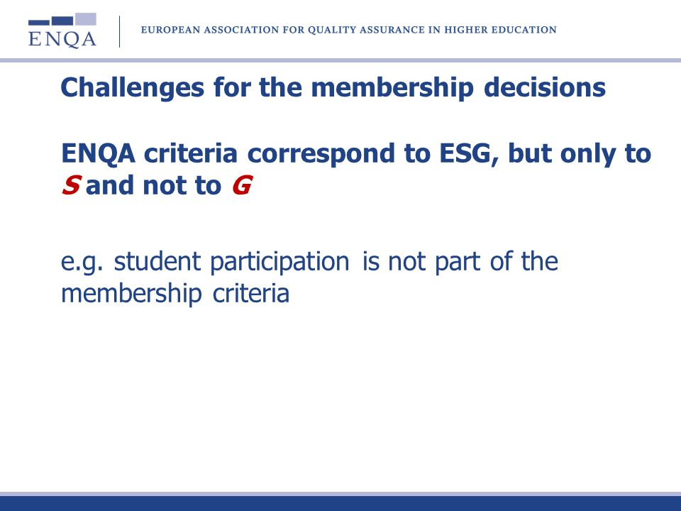 Challenges for the membership decisions ENQA criteria correspond to ESG, but only to S and not to G e.g. student participation is not part of the memb