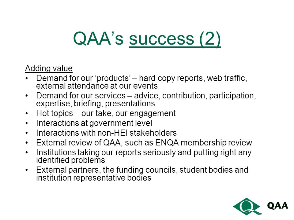 QAAs success (2) Adding value Demand for our products – hard copy reports, web traffic, external attendance at our events Demand for our services – advice, contribution, participation, expertise, briefing, presentations Hot topics – our take, our engagement Interactions at government level Interactions with non-HEI stakeholders External review of QAA, such as ENQA membership review Institutions taking our reports seriously and putting right any identified problems External partners, the funding councils, student bodies and institution representative bodies