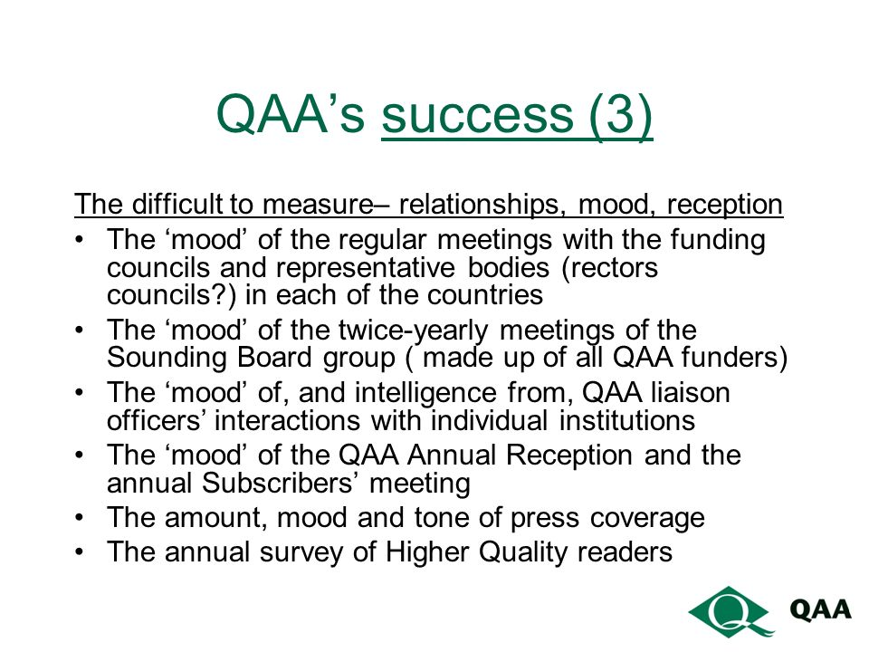 QAAs success (3) The difficult to measure– relationships, mood, reception The mood of the regular meetings with the funding councils and representative bodies (rectors councils ) in each of the countries The mood of the twice-yearly meetings of the Sounding Board group ( made up of all QAA funders) The mood of, and intelligence from, QAA liaison officers interactions with individual institutions The mood of the QAA Annual Reception and the annual Subscribers meeting The amount, mood and tone of press coverage The annual survey of Higher Quality readers