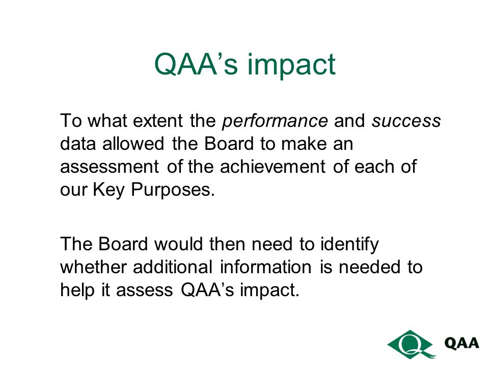 QAAs impact To what extent the performance and success data allowed the Board to make an assessment of the achievement of each of our Key Purposes.