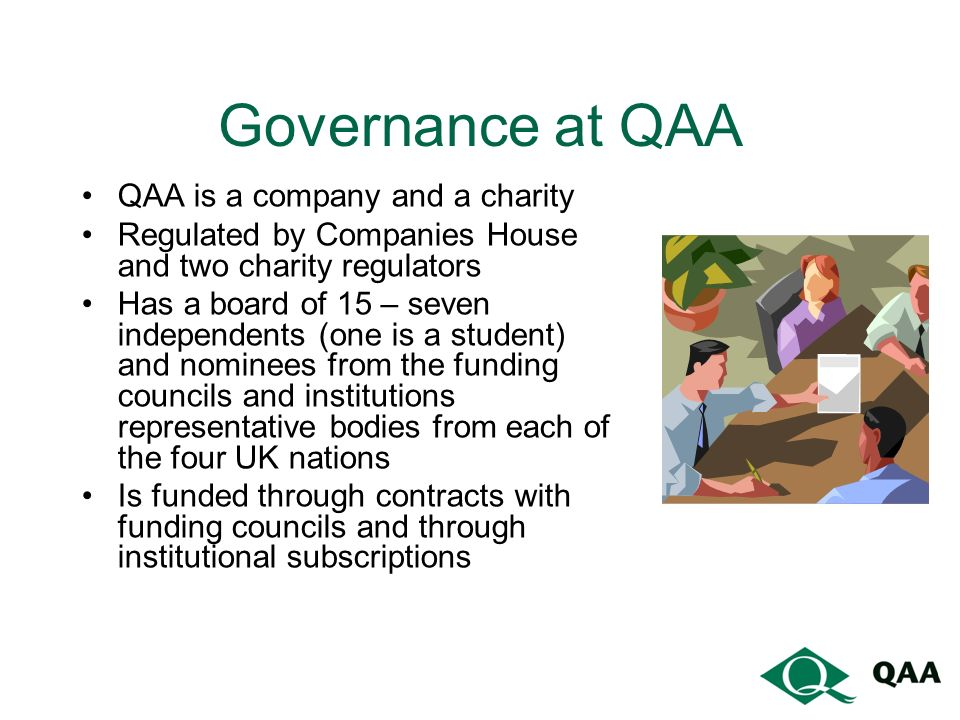 Governance at QAA QAA is a company and a charity Regulated by Companies House and two charity regulators Has a board of 15 – seven independents (one is a student) and nominees from the funding councils and institutions representative bodies from each of the four UK nations Is funded through contracts with funding councils and through institutional subscriptions